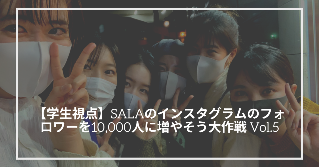 【学生視点】SALAのインスタグラムのフォロワーを10,000人に増やそう大作戦 Vol.5